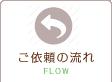 ご依頼の流れ FLOW